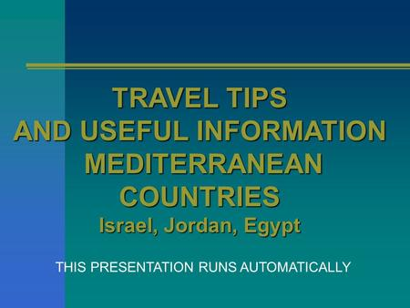 TRAVEL TIPS AND USEFUL INFORMATION MEDITERRANEAN MEDITERRANEANCOUNTRIES Israel, Jordan, Egypt THIS PRESENTATION RUNS AUTOMATICALLY.