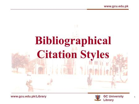 GC University Library www.gcu.edu.pk www.gcu.edu.pk/Library 1 Bibliographical Citation Styles.