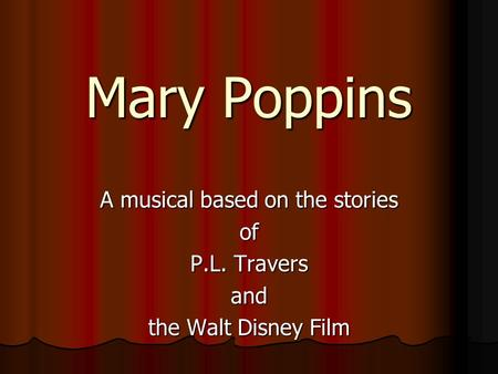 Mary Poppins A musical based on the stories of P.L. Travers and the Walt Disney Film.