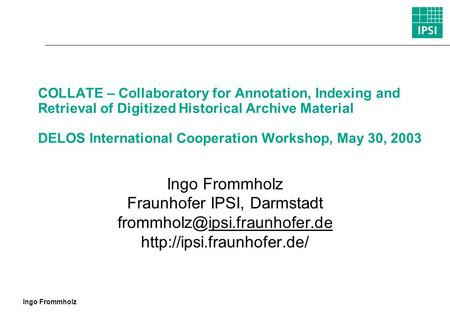 Ingo Frommholz COLLATE – Collaboratory for Annotation, Indexing and Retrieval of Digitized Historical Archive Material DELOS International Cooperation.