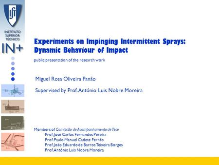 Experiments on Impinging Intermittent Sprays: Dynamic Behaviour of Impact Miguel Rosa Oliveira Panão Supervised by Prof. António Luis Nobre Moreira public.