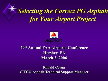 Selecting the Correct PG Asphalt for Your Airport Project 29 th Annual FAA Airports Conference Hershey, PA March 2, 2006 Ronald Corun CITGO Asphalt Technical.