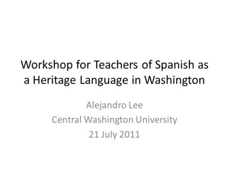Workshop for Teachers of Spanish as a Heritage Language in Washington Alejandro Lee Central Washington University 21 July 2011.