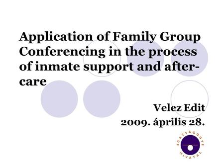Application of Family Group Conferencing in the process of inmate support and after- care Velez Edit 2009. április 28.