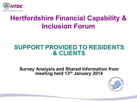 Hertfordshire Financial Capability & Inclusion Forum SUPPORT PROVIDED TO RESIDENTS & CLIENTS Survey Analysis and Shared Information from meeting held 13.