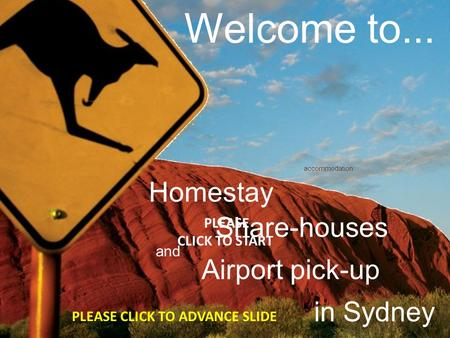 Welcome to... accommodation Share-houses Homestay in Sydney and PLEASE CLICK TO START Airport pick-up PLEASE CLICK TO ADVANCE SLIDE.
