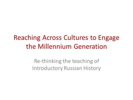 Reaching Across Cultures to Engage the Millennium Generation Re-thinking the teaching of Introductory Russian History.