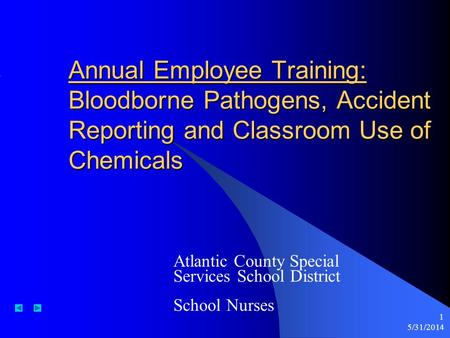 5/31/2014 1 Annual Employee Training: Bloodborne Pathogens, Accident Reporting and Classroom Use of Chemicals Atlantic County Special Services School District.