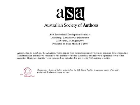 ASA Professional Development Seminars Marketing: The author as brand name Melbourne, 27 August 2008 Presented by Euan Mitchell © 2008 As requested by members,