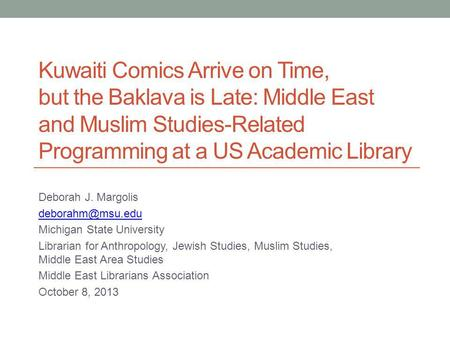 Kuwaiti Comics Arrive on Time, but the Baklava is Late: Middle East and Muslim Studies-Related Programming at a US Academic Library Deborah J. Margolis.