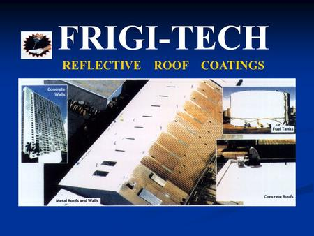 FRIGI-TECH REFLECTIVE ROOF COATINGS. MAIN BENIFITS INSULATES – Outperforms 7 of fiberglass insulation. Keeps interiors cooler and more comfortable. CUTS.