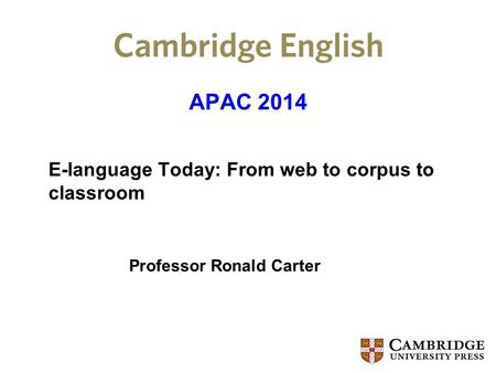 APAC 2014 E-language Today: From web to corpus to classroom Professor Ronald Carter.