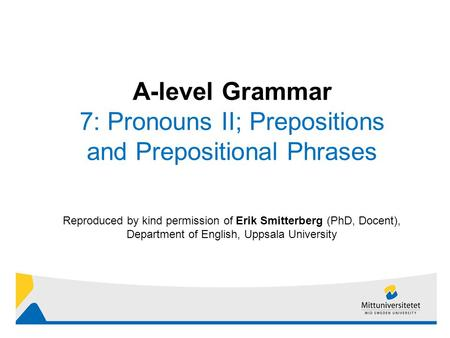 1 Reproduced by kind permission of Erik Smitterberg (PhD, Docent), Department of English, Uppsala University A-level Grammar 7: Pronouns II; Prepositions.