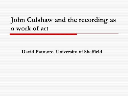 John Culshaw and the recording as a work of art David Patmore, University of Sheffield.