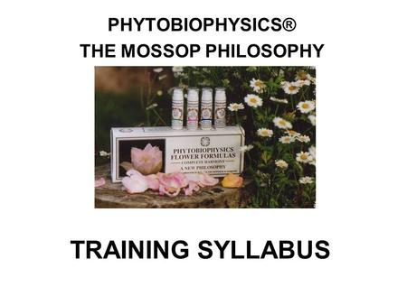 TRAINING SYLLABUS PHYTOBIOPHYSICS® THE MOSSOP PHILOSOPHY.