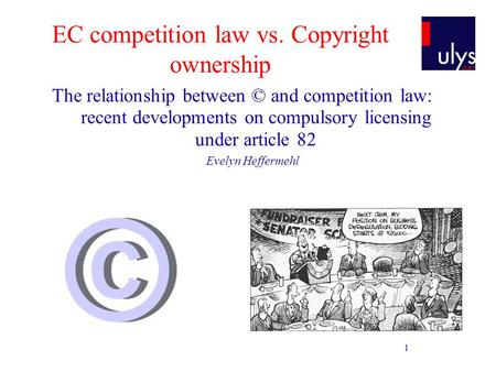 1 EC competition law vs. Copyright ownership The relationship between © and competition law: recent developments on compulsory licensing under article.
