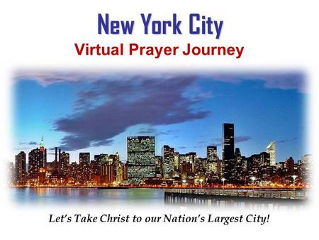New York City New York City Virtual Prayer Journey Virtual Prayer Journey York City Lets Take Christ to our Nations Largest City! Virtual Prayer Journey.