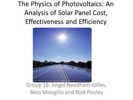 The Physics of Photovoltaics: An Analysis of Solar Panel Cost, Effectiveness and Efficiency Group 16: Angel Needham-Gilles, Nico Mongillo and Nick Pauley.