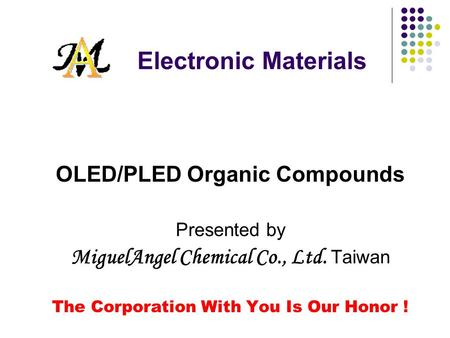 Electronic Materials OLED/PLED Organic Compounds Presented by MiguelAngel Chemical Co., Ltd. Taiwan The Corporation With You Is Our Honor !
