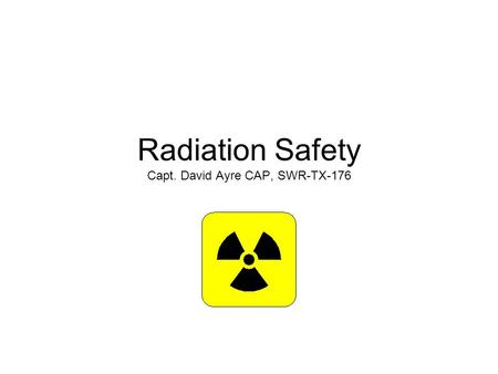Radiation Safety Capt. David Ayre CAP, SWR-TX-176.