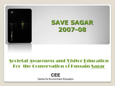 SAVE SAGAR 2007-08 Societal Awareness and Visitor Education For the Conservation of Hussain Sagar CEE Centre for Environment Education.