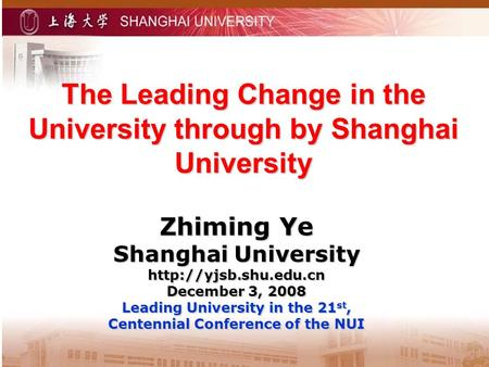The Leading Change in the University through by Shanghai University Zhiming Ye Shanghai University  December 3, 2008 Leading University.