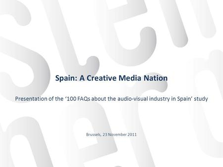 Spain: A Creative Media Nation Presentation of the 100 FAQs about the audio-visual industry in Spain study Brussels, 23 November 2011.