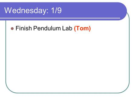 Wednesday: 1/9 Finish Pendulum Lab (Tom). Thursday: 1/10 Finish 1.54 Pendulum Lab (Today) Lab: 1.55 Make a 1 Minute Clock (Today) HW: 1.2 worksheet (Tom)