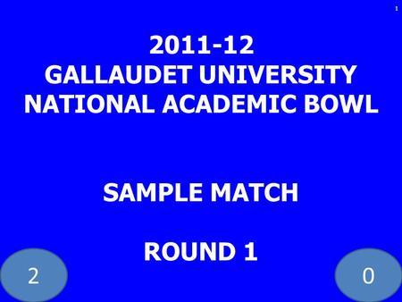 20 2011-12 GALLAUDET UNIVERSITY NATIONAL ACADEMIC BOWL SAMPLE MATCH ROUND 1 1.