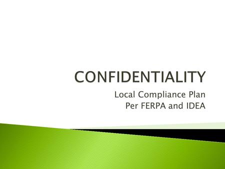 Local Compliance Plan Per FERPA and IDEA. Identify all district staff responsible for maintaining confidentiality of student records. Determine what counts.
