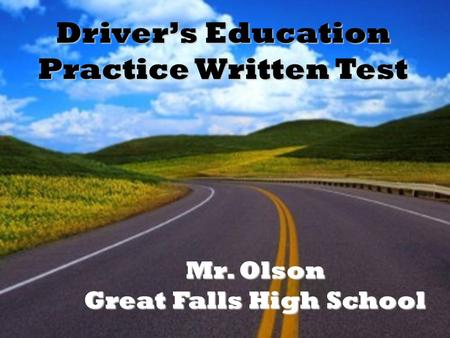 Drivers Education Practice Written Test Mr. Olson Great Falls High School.