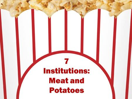 7 Institutions: Meat and Potatoes. Institutions The U.S. presidency provides a perfect example of how we have built up an ideal and impossible image of.