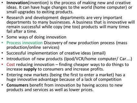 Innovation(invention) is the process of making new and creative ideas. It can have huge changes to the world (home computer) or small upgrades to exiting.