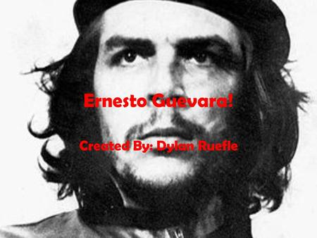 Ernesto Guevara! Created By: Dylan Ruefle. Birth Ernesto Guevara was born to Celia de la Serna y Llosa and Ernesto Guevara Lynch. Ernesto was born on.
