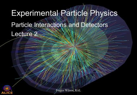 2nd May 2014Fergus Wilson, RAL 1/31 Experimental Particle Physics Particle Interactions and Detectors Lecture 2.