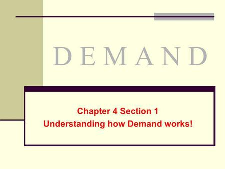 D E M A N D Chapter 4 Section 1 Understanding how Demand works!