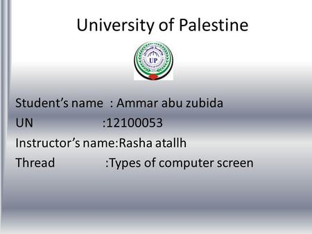 University of Palestine Students name : Ammar abu zubida UN :12100053 Instructors name:Rasha atallh Thread :Types of computer screen.