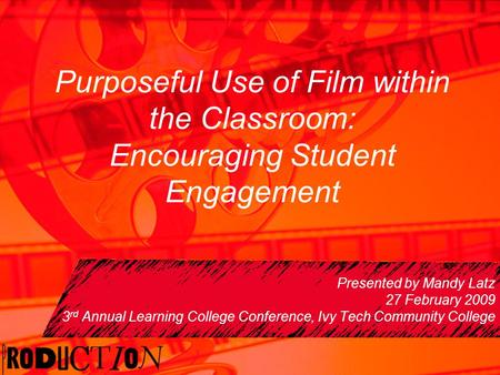 Purposeful Use of Film within the Classroom: Encouraging Student Engagement Presented by Mandy Latz 27 February 2009 3 rd Annual Learning College Conference,