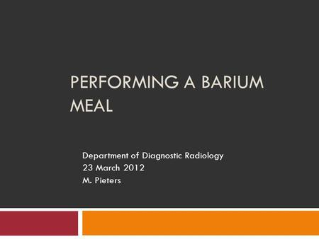 PERFORMING A BARIUM MEAL Department of Diagnostic Radiology 23 March 2012 M. Pieters.