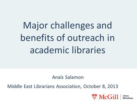 Major challenges and benefits of outreach in academic libraries Anaïs Salamon Middle East Librarians Association, October 8, 2013.