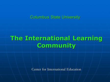 Columbus State University The International Learning Community Center for International Education.