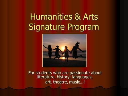 Humanities & Arts Signature Program For students who are passionate about literature, history, languages, art, theatre, music…!