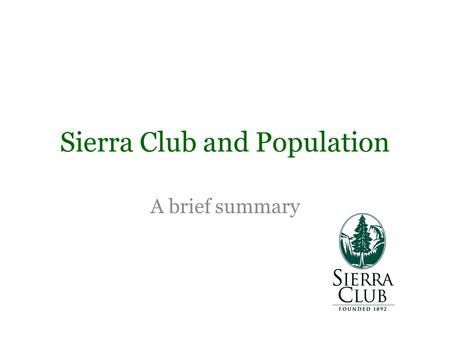 A brief summary Sierra Club and Population. On a National Level The Sierra Clubs Global Population and Environment Program Mission: 1.Promoting Voluntary.