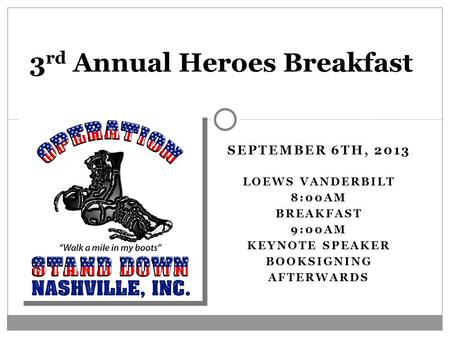 SEPTEMBER 6TH, 2013 LOEWS VANDERBILT 8:00AM BREAKFAST 9:00AM KEYNOTE SPEAKER BOOKSIGNING AFTERWARDS 3 rd Annual Heroes Breakfast.