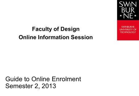 Faculty of Design Online Information Session Guide to Online Enrolment Semester 2, 2013.