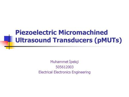 Piezoelectric Micromachined Ultrasound Transducers (pMUTs) Muhammet İpekçi 505612003 Electrical Electronics Engineering.