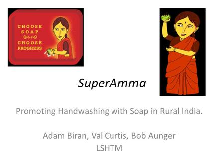 SuperAmma Promoting Handwashing with Soap in Rural India. Adam Biran, Val Curtis, Bob Aunger LSHTM.