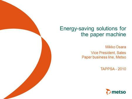 Energy-saving solutions for the paper machine Mikko Osara Vice President, Sales Paper business line, Metso TAPPSA - 2010.