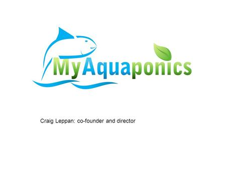 Craig Leppan: co-founder and director. Our aim Promote aquaponic awareness, pool and centralize resources, co-operate and consult for and with market.