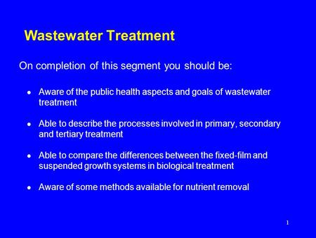 1 Wastewater Treatment Aware of the public health aspects and goals of wastewater treatment Able to describe the processes involved in primary, secondary.